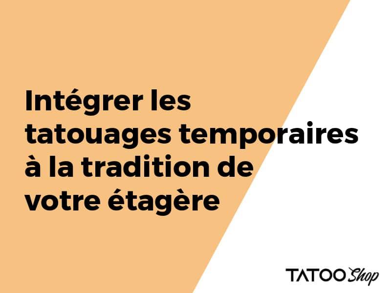 Intégrer les tatouages temporaires à la tradition de votre étagère