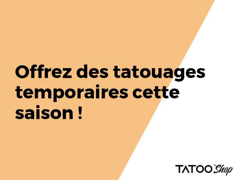 Offrez des tatouages temporaires cette saison !
