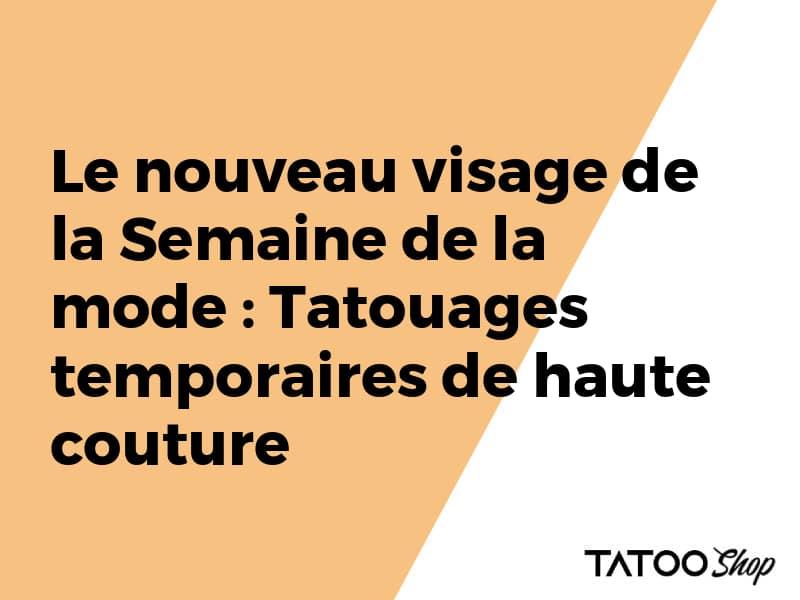 Le nouveau visage de la Semaine de la mode : Tatouages temporaires de haute couture