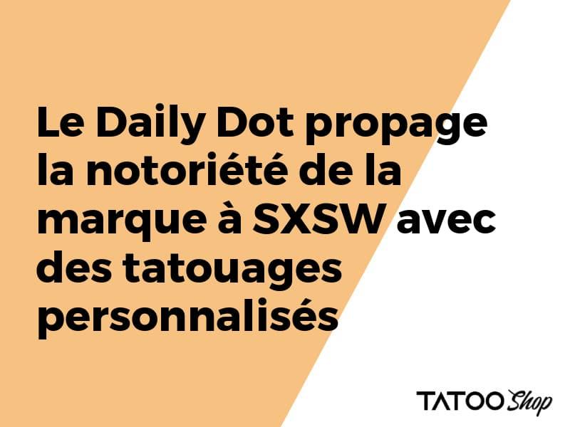 Le Daily Dot propage la notoriété de la marque à SXSW avec des tatouages personnalisés